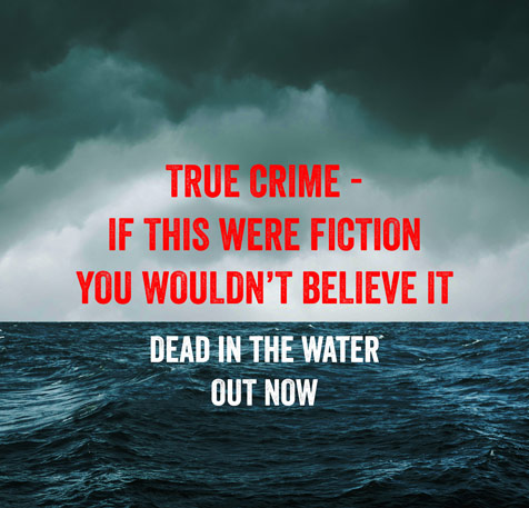 True Crime - If this were fiction you wouldn't believe it. Dead in the Water out now.